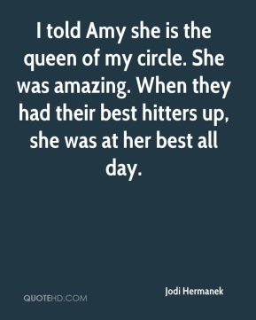 Jodi Hermanek  - I told Amy she is the queen of my circle. She was amazing. When they had their best hitters up, she was at her best all day.