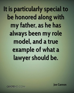 Joe Cannon  - It is particularly special to be honored along with my father, as he has always been my role model, and a true example of what a lawyer should be.