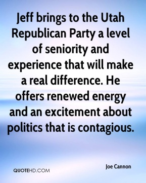 Joe Cannon  - Jeff brings to the Utah Republican Party a level of seniority and experience that will make a real difference. He offers renewed energy and an excitement about politics that is contagious.