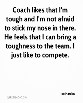 Joe Harden  - Coach likes that I'm tough and I'm not afraid to stick my nose in there. He feels that I can bring a toughness to the team. I just like to compete.