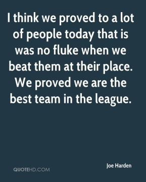 Joe Harden  - I think we proved to a lot of people today that is was no fluke when we beat them at their place. We proved we are the best team in the league.