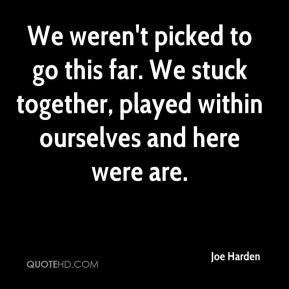Joe Harden  - We weren't picked to go this far. We stuck together, played within ourselves and here were are.