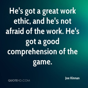 Joe Kinnan  - He's got a great work ethic, and he's not afraid of the work. He's got a good comprehension of the game.