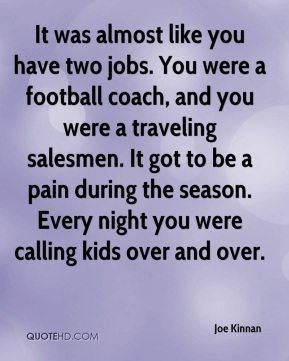 Joe Kinnan  - It was almost like you have two jobs. You were a football coach, and you were a traveling salesmen. It got to be a pain during the season. Every night you were calling kids over and over.