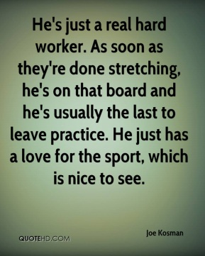 He's just a real hard worker. As soon as they're done stretching, he's on that board and he's usually the last to leave practice. He just has a love for the sport, which is nice to see.