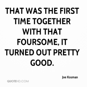 Joe Kosman  - That was the first time together with that foursome, it turned out pretty good.