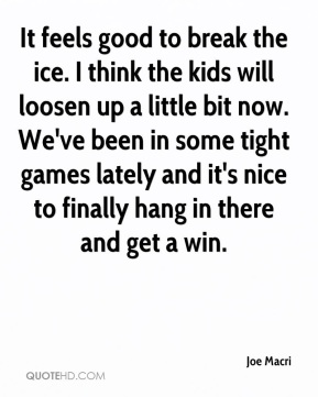 Joe Macri  - It feels good to break the ice. I think the kids will loosen up a little bit now. We've been in some tight games lately and it's nice to finally hang in there and get a win.