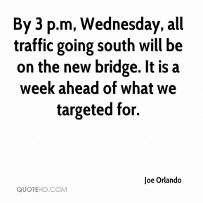Joe Orlando  - By 3 p.m, Wednesday, all traffic going south will be on the new bridge. It is a week ahead of what we targeted for.