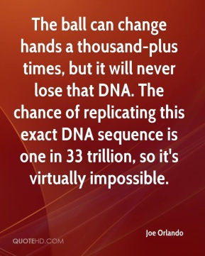 Joe Orlando  - The ball can change hands a thousand-plus times, but it will never lose that DNA. The chance of replicating this exact DNA sequence is one in 33 trillion, so it's virtually impossible.