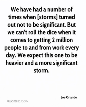 Joe Orlando  - We have had a number of times when [storms] turned out not to be significant. But we can't roll the dice when it comes to getting 2 million people to and from work every day. We expect this one to be heavier and a more significant storm.