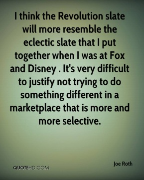 Joe Roth  - I think the Revolution slate will more resemble the eclectic slate that I put together when I was at Fox and Disney . It's very difficult to justify not trying to do something different in a marketplace that is more and more selective.