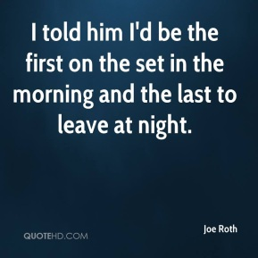 Joe Roth  - I told him I'd be the first on the set in the morning and the last to leave at night.