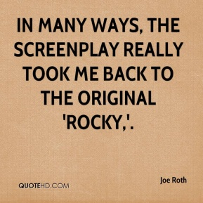 Joe Roth  - In many ways, the screenplay really took me back to the original 'Rocky,'.