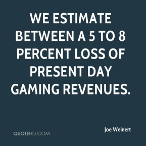 Joe Weinert  - We estimate between a 5 to 8 percent loss of present day gaming revenues.