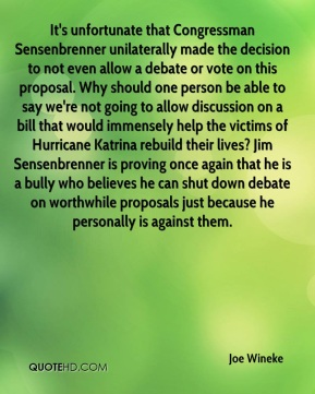 Joe Wineke  - It's unfortunate that Congressman Sensenbrenner unilaterally made the decision to not even allow a debate or vote on this proposal. Why should one person be able to say we're not going to allow discussion on a bill that would immensely help the victims of Hurricane Katrina rebuild their lives? Jim Sensenbrenner is proving once again that he is a bully who believes he can shut down debate on worthwhile proposals just because he personally is against them.