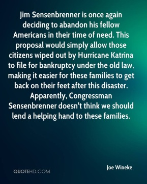 Joe Wineke  - Jim Sensenbrenner is once again deciding to abandon his fellow Americans in their time of need. This proposal would simply allow those citizens wiped out by Hurricane Katrina to file for bankruptcy under the old law, making it easier for these families to get back on their feet after this disaster. Apparently, Congressman Sensenbrenner doesn't think we should lend a helping hand to these families.