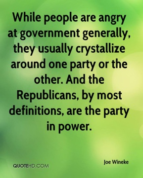 Joe Wineke  - While people are angry at government generally, they usually crystallize around one party or the other. And the Republicans, by most definitions, are the party in power.