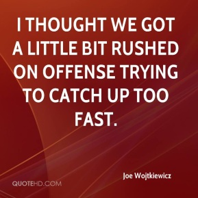 Joe Wojtkiewicz  - I thought we got a little bit rushed on offense trying to catch up too fast.