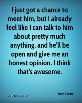 I just got a chance to meet him, but I already feel like I can talk to him about pretty much anything, and he'll be open and give me an honest opinion. I think that's awesome.