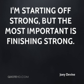I'm starting off strong, but the most important is finishing strong.