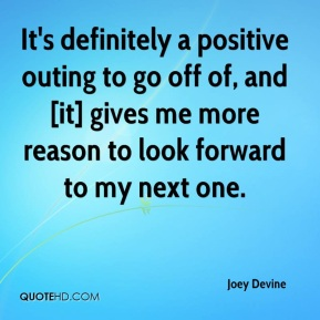 Joey Devine  - It's definitely a positive outing to go off of, and [it] gives me more reason to look forward to my next one.