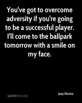 You've got to overcome adversity if you're going to be a successful player. I'll come to the ballpark tomorrow with a smile on my face.