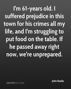 John Banks  - I'm 61-years old. I suffered prejudice in this town for his crimes all my life, and I'm struggling to put food on the table. If he passed away right now, we're unprepared.