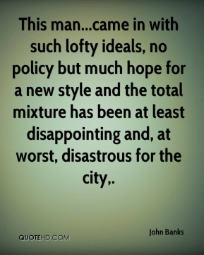 John Banks  - This man...came in with such lofty ideals, no policy but much hope for a new style and the total mixture has been at least disappointing and, at worst, disastrous for the city.