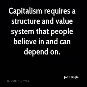 John Bogle  - Capitalism requires a structure and value system that people believe in and can depend on.
