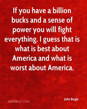 If you have a billion bucks and a sense of power you will fight everything. I guess that is what is best about America and what is worst about America.