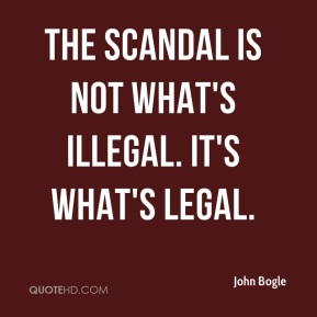 John Bogle  - The scandal is not what's illegal. It's what's legal.