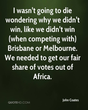I wasn't going to die wondering why we didn't win, like we didn't win (when competing with) Brisbane or Melbourne. We needed to get our fair share of votes out of Africa.