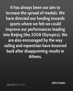 John Coates  - It has always been our aim to increase the spread of medals. We have directed our funding towards sports where we felt we could improve our performances leading into Beijing (the 2008 Olympics). We are also encouraged by the way sailing and equestrian have bounced back after disappointing results in Athens.