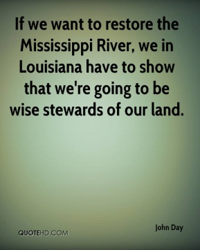 If we want to restore the Mississippi River, we in Louisiana have to show that we're going to be wise stewards of our land.