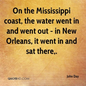 John Day  - On the Mississippi coast, the water went in and went out - in New Orleans, it went in and sat there.