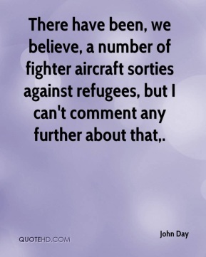 There have been, we believe, a number of fighter aircraft sorties against refugees, but I can't comment any further about that.