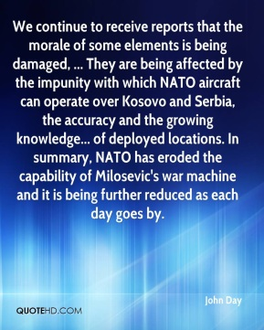 We continue to receive reports that the morale of some elements is being damaged, ... They are being affected by the impunity with which NATO aircraft can operate over Kosovo and Serbia, the accuracy and the growing knowledge... of deployed locations. In summary, NATO has eroded the capability of Milosevic's war machine and it is being further reduced as each day goes by.