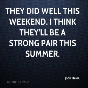 John Hawe  - They did well this weekend. I think they'll be a strong pair this summer.