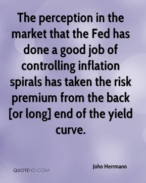 John Herrmann  - The perception in the market that the Fed has done a good job of controlling inflation spirals has taken the risk premium from the back [or long] end of the yield curve.