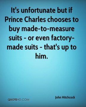 John Hitchcock  - It's unfortunate but if Prince Charles chooses to buy made-to-measure suits - or even factory-made suits - that's up to him.