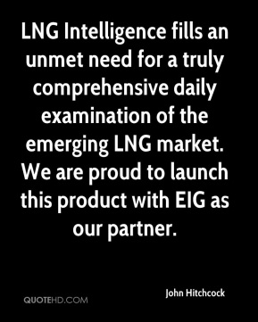 John Hitchcock  - LNG Intelligence fills an unmet need for a truly comprehensive daily examination of the emerging LNG market. We are proud to launch this product with EIG as our partner.