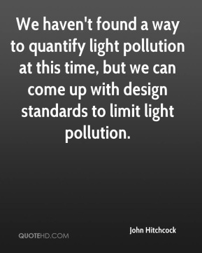 John Hitchcock  - We haven't found a way to quantify light pollution at this time, but we can come up with design standards to limit light pollution.