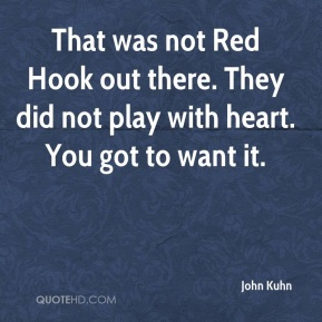 John Kuhn  - That was not Red Hook out there. They did not play with heart. You got to want it.