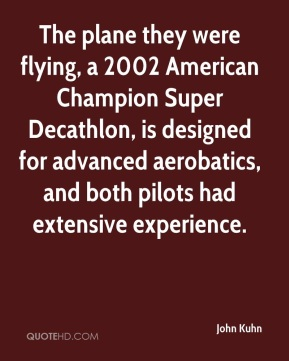 John Kuhn  - The plane they were flying, a 2002 American Champion Super Decathlon, is designed for advanced aerobatics, and both pilots had extensive experience.