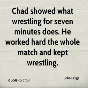 John Lange  - Chad showed what wrestling for seven minutes does. He worked hard the whole match and kept wrestling.
