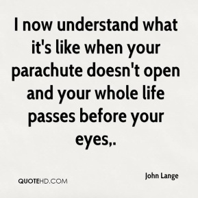 John Lange  - I now understand what it's like when your parachute doesn't open and your whole life passes before your eyes.
