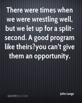 There were times when we were wrestling well, but we let up for a split-second. A good program like theirs?you can't give them an opportunity.