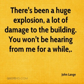 There's been a huge explosion, a lot of damage to the building. You won't be hearing from me for a while.