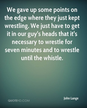We gave up some points on the edge where they just kept wrestling. We just have to get it in our guy's heads that it's necessary to wrestle for seven minutes and to wrestle until the whistle.