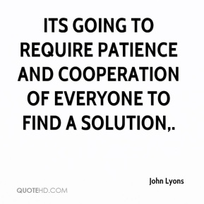 John Lyons  - Its going to require patience and cooperation of everyone to find a solution.